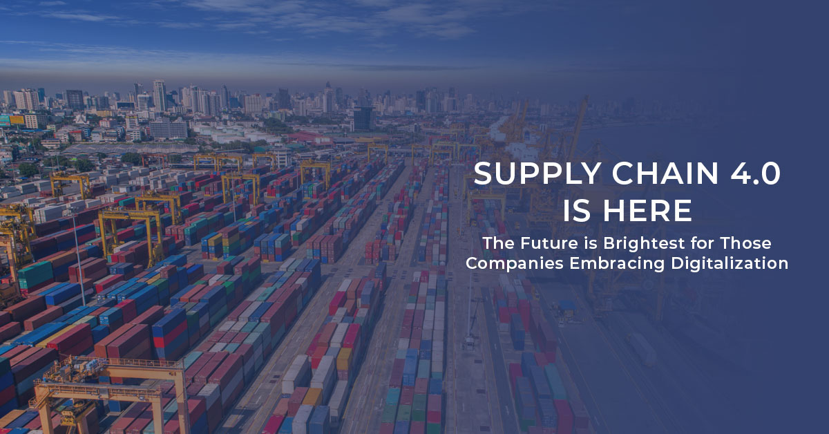 """""""Supply Chain 4.0 is Here: The Future is Brightest for Those Companies Embracing Digitalization"""""""